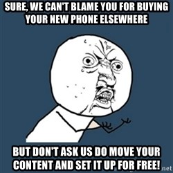 y u no work - Sure, we can't blame you for buying your new phone elsewhere But don't ask Us do move your content and set it up for free!