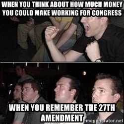 Reaction Guys - when you think about how much money you could make working for congress when you remember the 27th amendment