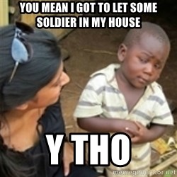 Skeptical african kid  - You mean I got to let some soldier in my house Y tho