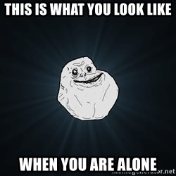 Forever Alone - this is what you look like when you are alone