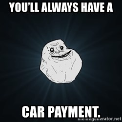 Forever Alone - You'll always have a  car payment.