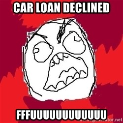 Rage FU - Car loan declined fffuuuuuuuuuuuu