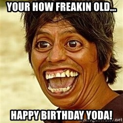 Crazy funny - Your how freakin old... Happy birthday yoda!