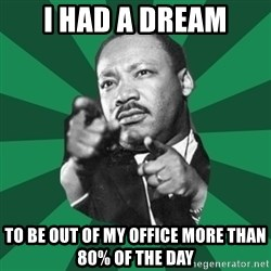 Martin Luther King jr.  - i had a dream to be out of my office more than 80% of the day