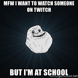 Forever Alone - MFW I want to watch someone on twitch But I'm at school