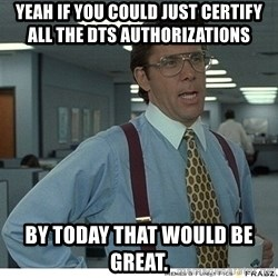 Yeah If You Could Just - YEAH IF YOU COULD JUST CERTIFY ALL THE DTS AUTHORIZATIONS   BY TODAY THAT WOULD BE GREAT.