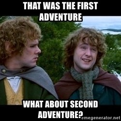 What about second breakfast? - THAT WAS THE FIRST ADVENTURE WHAT ABOUT SECOND ADVENTURE?
