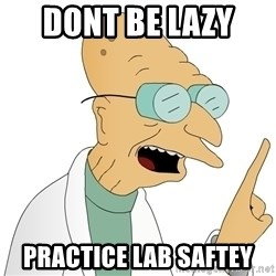Good News Everyone - dont be lazy  practice lab saftey