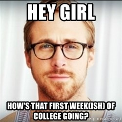 Ryan Gosling Hey Girl 3 - Hey gIrl How's that first week(ish) of college going?