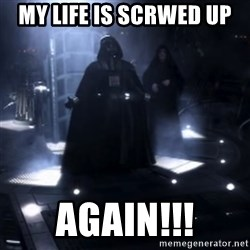 Darth Vader - Nooooooo - my life is scrwed up  again!!!