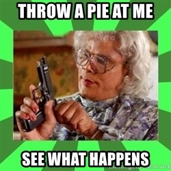 Madea - throw a pie at me  see what happens