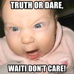Angry baby - truth or dare, waiti don't care!