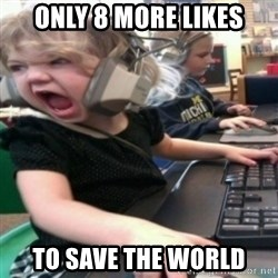 angry gamer girl - ONLY 8 more likes to save the world