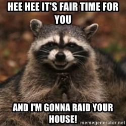 evil raccoon - hee hee it's fair time for you and i'm gonna raid your house!