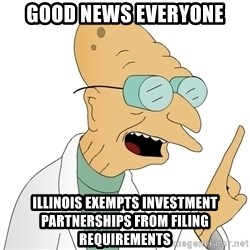 Good News Everyone - GOOD NEWS EVERYONE ILLINOIS EXEMPTS INVESTMENT PARTNERSHIPS FROM FILING REQUIREMENTS