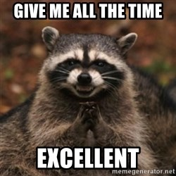 evil raccoon - GIVE ME ALL THE TIME EXCELLENT