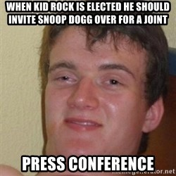 really high guy - When kid rock is elected he should invite snoop dogg over for a joint press conference