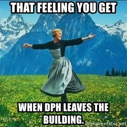 Look at all the things - That feeling you get When dph leaves the building.