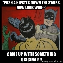 """Batman Slappp - """"push a hipster down the stairs. now look who--"""" come up with something original!!!"""