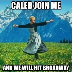 Look at all the things - caleb join me and we will hit broadway