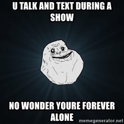 Forever Alone - U TALK AND TEXT DURING A SHOW No WONDER YOURE FOREVER ALONE