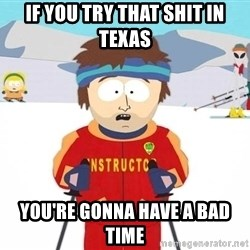 You're gonna have a bad time - if you try that shit in texas you're gonna have a bad time