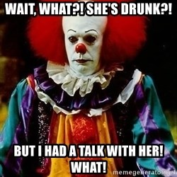 it clown stephen king - Wait, what?! She's drunk?! But I had a talk with her! What!