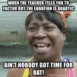 Ain`t nobody got time fot dat - When The teacher tells you to factor but the equation is quartic Ain't nobody got time for dat!