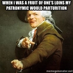 Ducreux - When I was a fruit of one's loins my patronymic would parturition