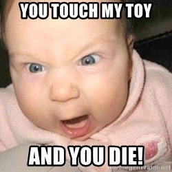 Angry baby - you touch my toy and you die!