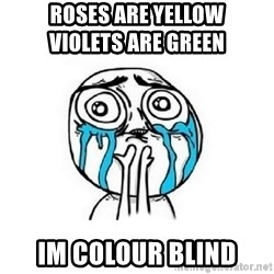 Crying face - roses are yellow                                   Violets are green Im colour blind