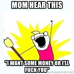 "All the things - MOm hear this ""i want some money or i'll fuck you"""