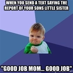 "Success Kid - When you send a text saying the report of your sons little sister ""Good job mom... good job"""