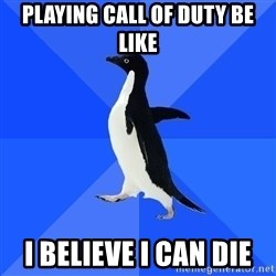 Socially Awkward Penguin - playing call of duty be like i believe i can die