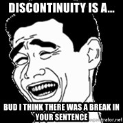 Laughing - Discontinuity is a... Bud i think there was a break in your sentence
