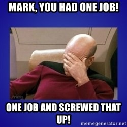 Picard facepalm  - Mark, You had one job! One job and screwed that up!
