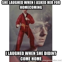 Karate Kid - She laughed when i asked her for homecoming i laughed when she didint come home