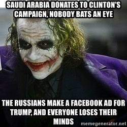 joker - Saudi arabia donates to clinton's campaign, nobody bats an eye The russians make a facebook ad for trump, and everyone loses their minds