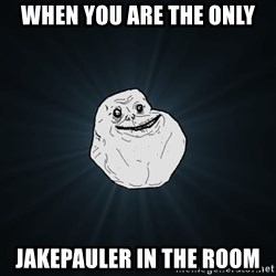 Forever Alone - When you are the only Jakepauler in The room