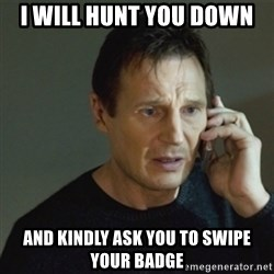 taken meme - i will hunt you down and kindly ask you to swipe your badge