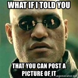 what if i told you matri - What if I told you That you can post a picture of it