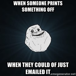 Forever Alone - WHen someone prints something off when they could of just emailed it