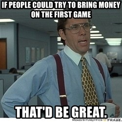 Yeah If You Could Just - If people could try to bring money on the first game that'd be Great.