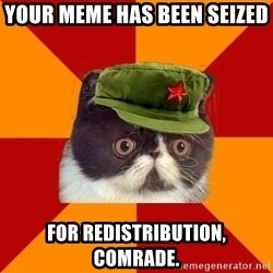 Communist Cat - Your Meme Has Been Seized For Redistribution, Comrade.