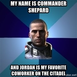 Blatant Commander Shepard - My name is commander Shepard And Jordan is my favorite coworker on the citadel
