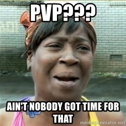 Ain't Nobody got time fo that - Pvp??? Ain't nobody got time for that