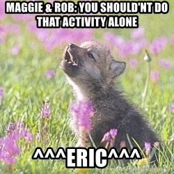 Baby Insanity Wolf - Maggie & Rob: You should'nt do that activity alone  ^^^Eric^^^