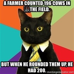 Business Cat - A farmer counted 196 cows in the field. But when he rounded them up, he had 200.