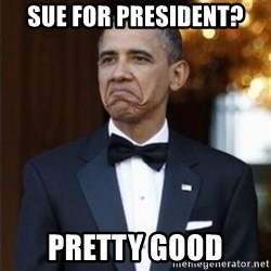Not Bad Obama - sue for president? pretty good