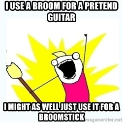 All the things - I use a broom for a PRETEND guitar  I might as well just use it for a broomstick